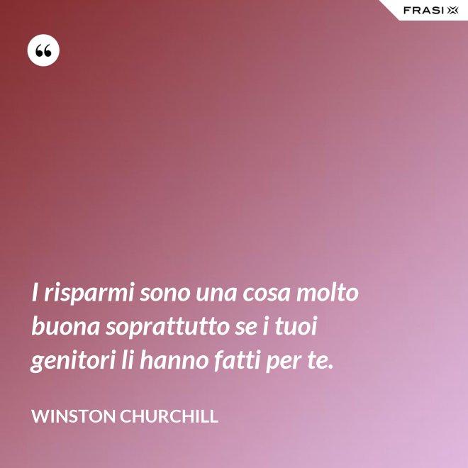 I risparmi sono una cosa molto buona soprattutto se i tuoi genitori li hanno fatti per te. - Winston Churchill