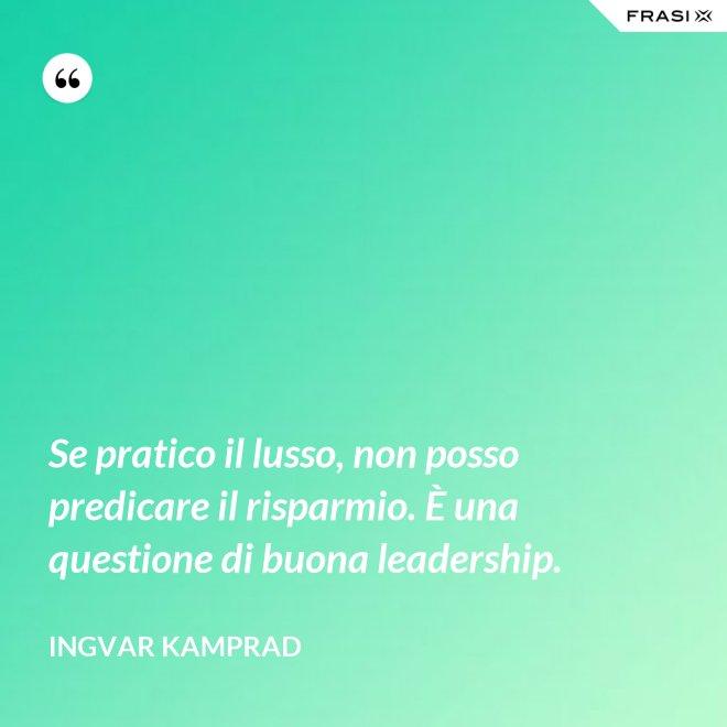 Se pratico il lusso, non posso predicare il risparmio. È una questione di buona leadership. - Ingvar Kamprad
