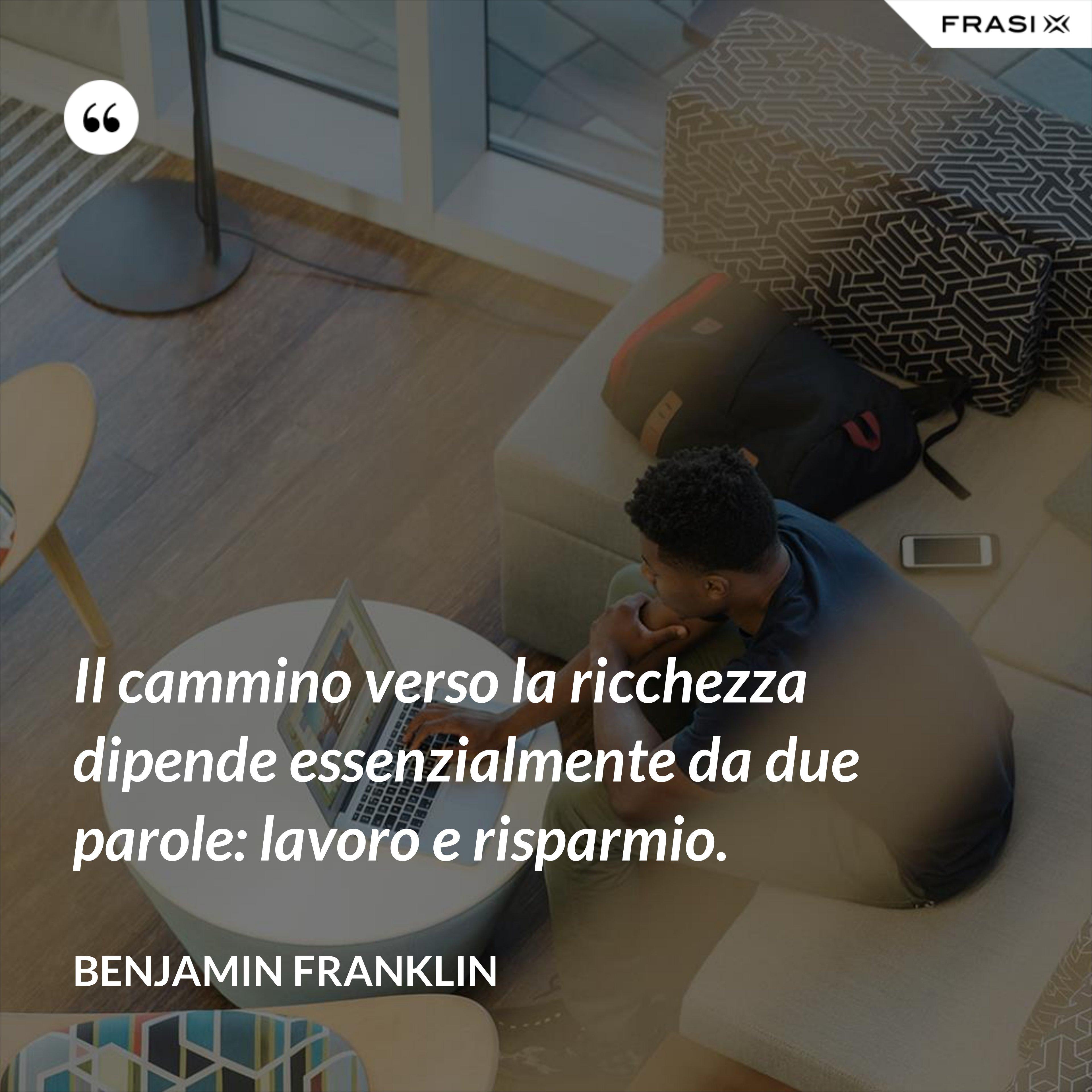 Il cammino verso la ricchezza dipende essenzialmente da due parole: lavoro e risparmio. - Benjamin Franklin