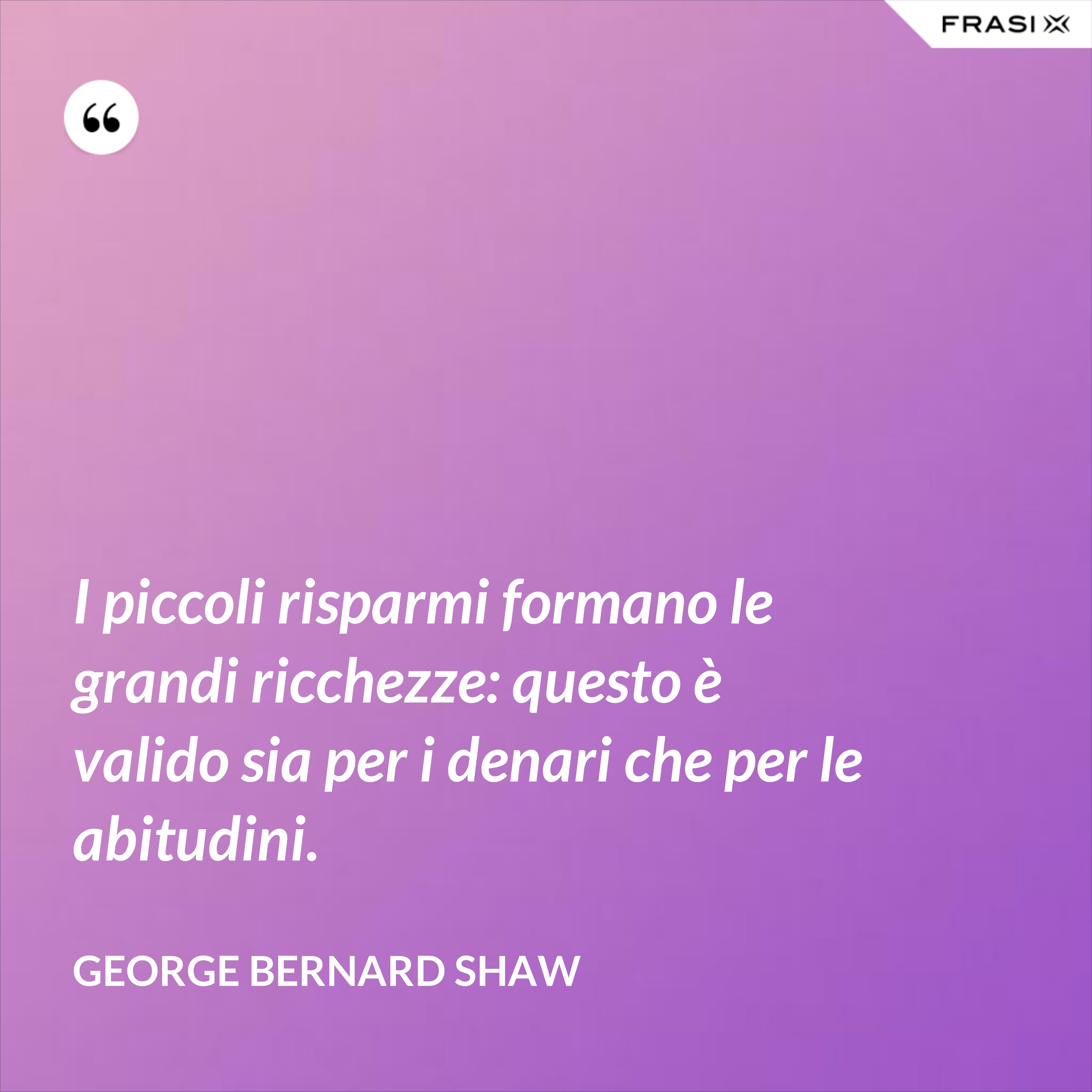 I piccoli risparmi formano le grandi ricchezze: questo è valido sia per i denari che per le abitudini. - George Bernard Shaw