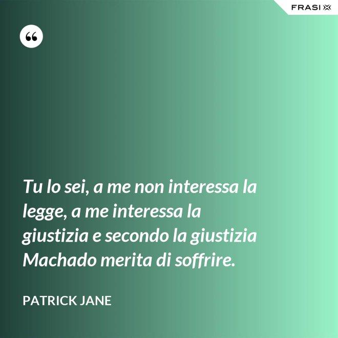Tu lo sei, a me non interessa la legge, a me interessa la giustizia e secondo la giustizia Machado merita di soffrire. - Patrick Jane