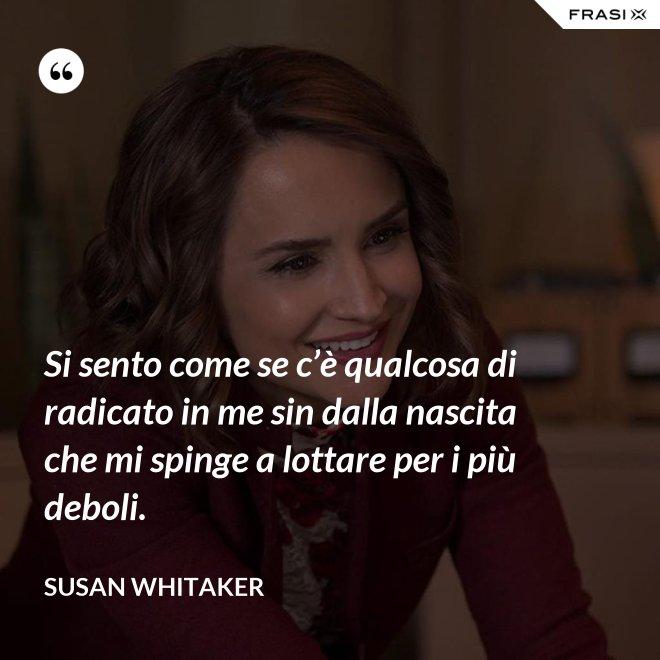 Si sento come se c'è qualcosa di radicato in me sin dalla nascita che mi spinge a lottare per i più deboli. - Susan Whitaker