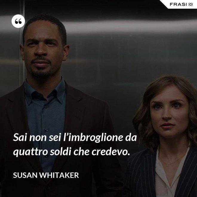 Sai non sei l'imbroglione da quattro soldi che credevo. - Susan Whitaker