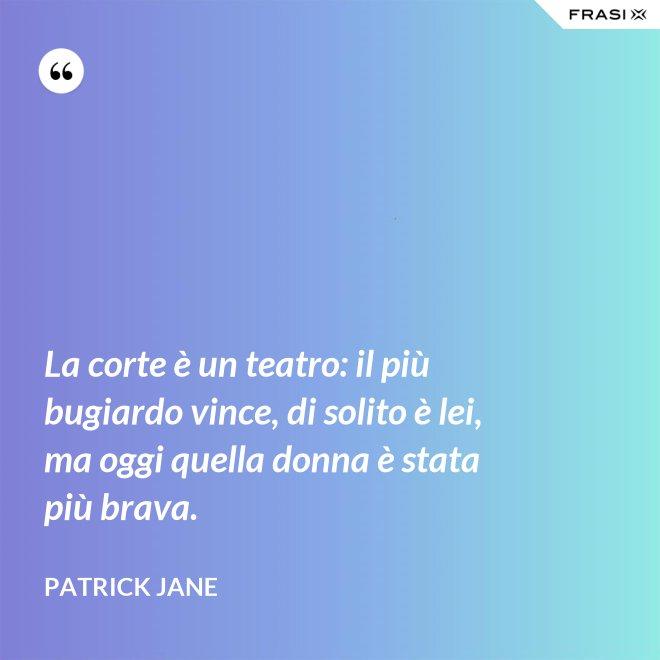 La corte è un teatro: il più bugiardo vince, di solito è lei, ma oggi quella donna è stata più brava. - Patrick Jane