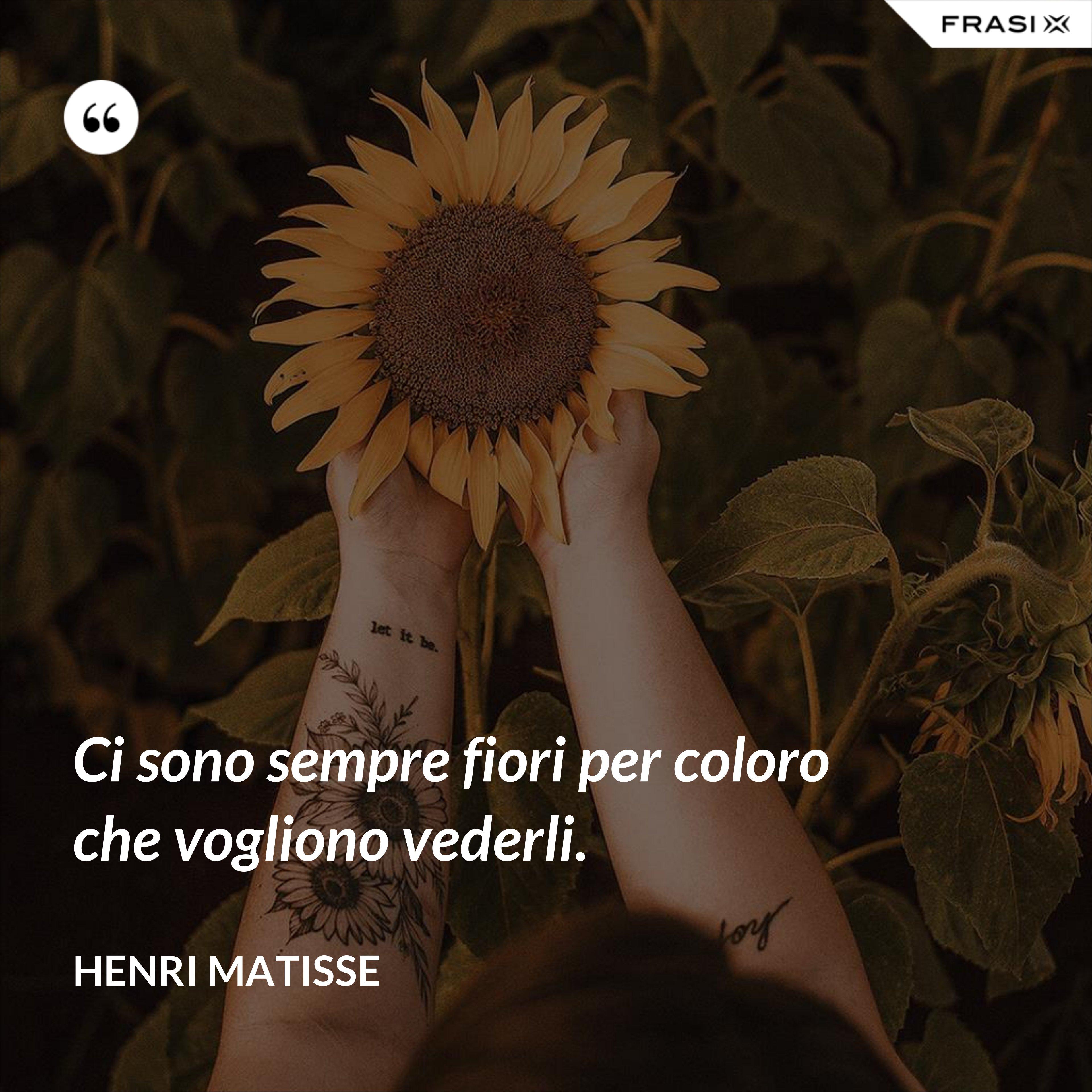 Ci sono sempre fiori per coloro che vogliono vederli. - Henri Matisse