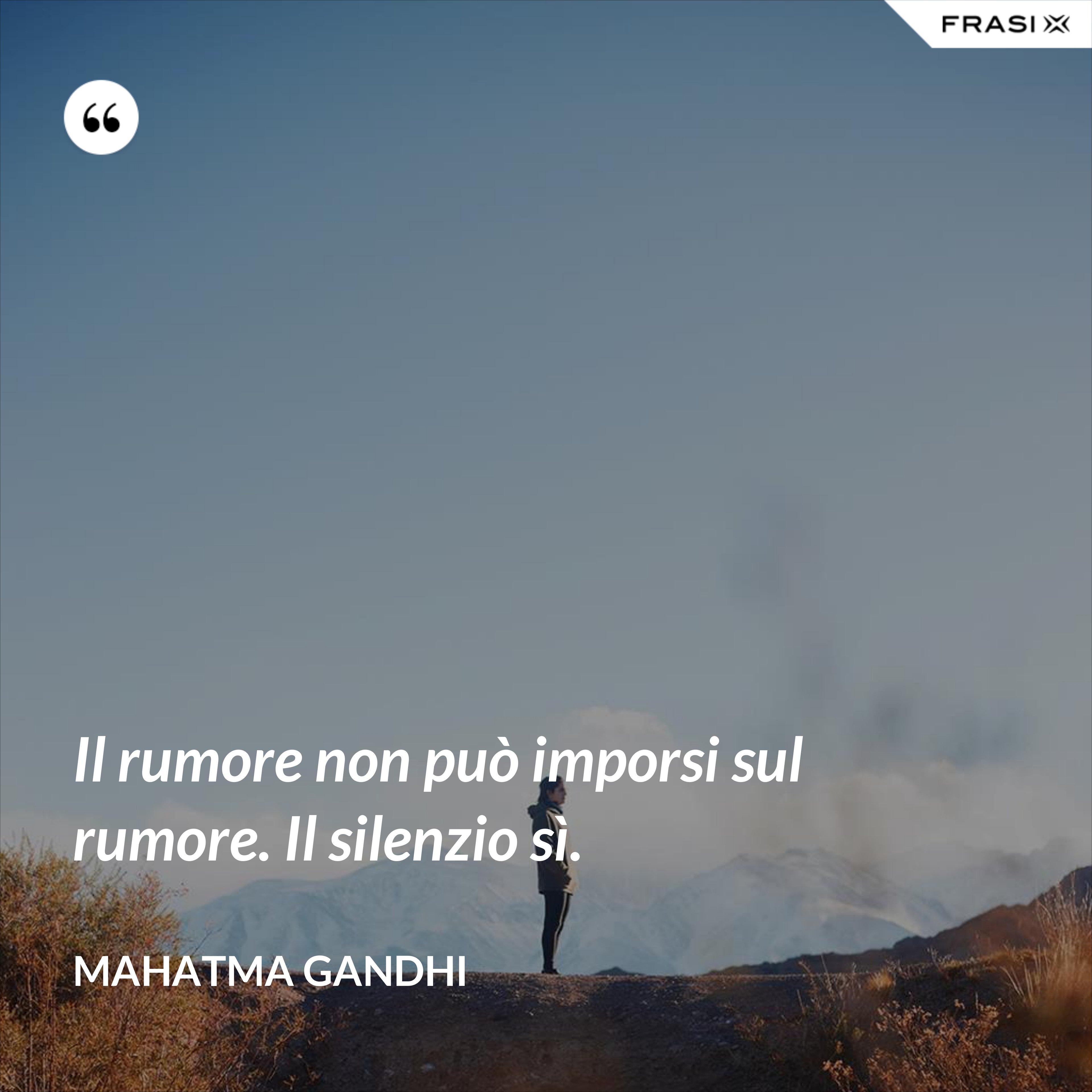 Il rumore non può imporsi sul rumore. Il silenzio sì. - Mahatma Gandhi