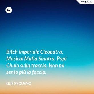 Bitch imperiale Cleopatra. Musical Mafia Sinatra. Papi Chulo sulla traccia. Non mi sento più la faccia.