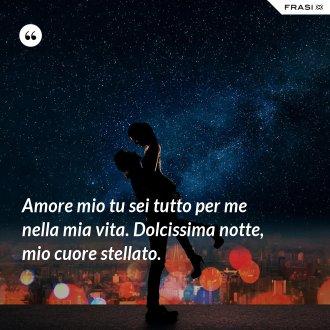 Amore mio tu sei tutto per me nella mia vita. Dolcissima notte, mio cuore stellato.