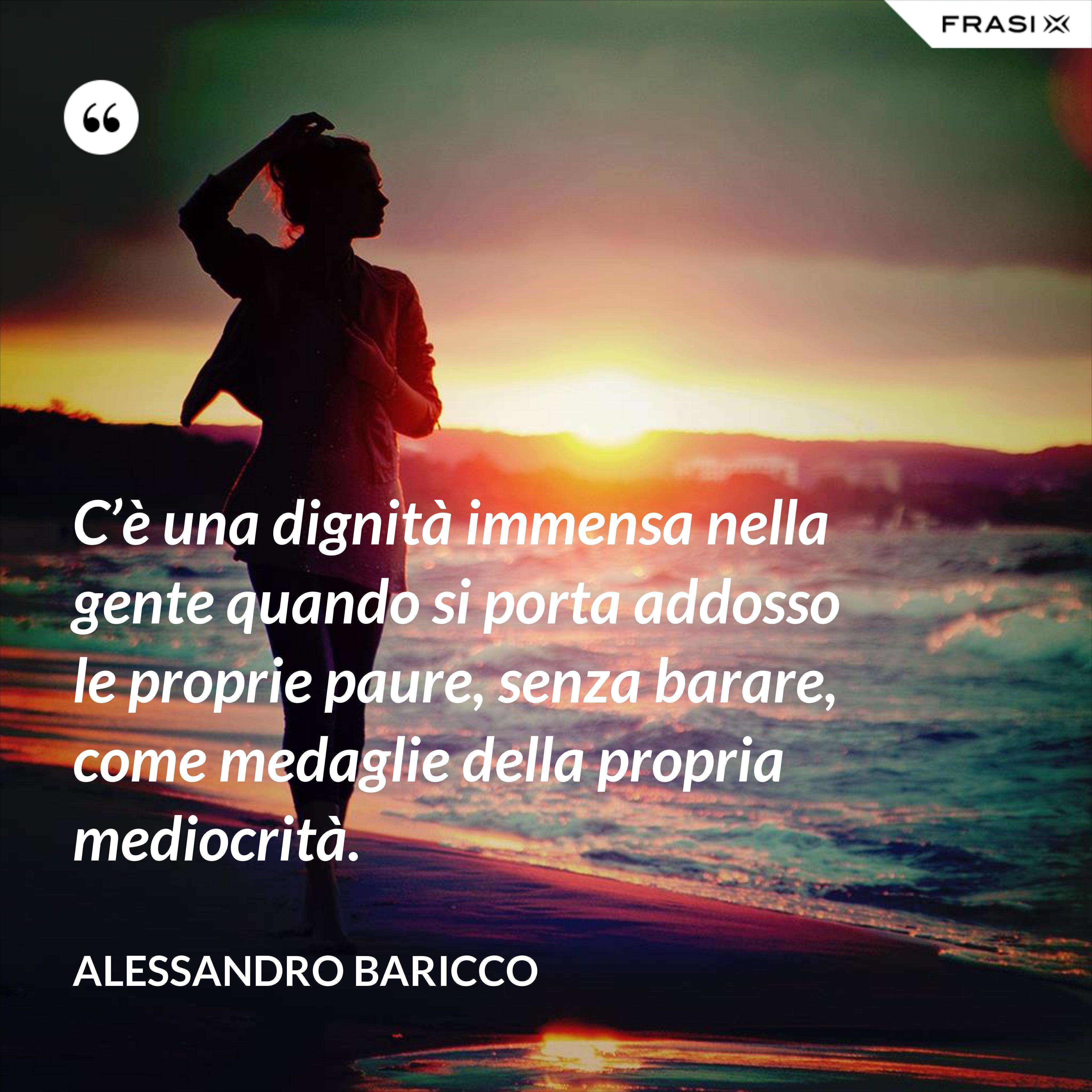 C'è una dignità immensa nella gente quando si porta addosso le proprie paure, senza barare, come medaglie della propria mediocrità. - Alessandro Baricco