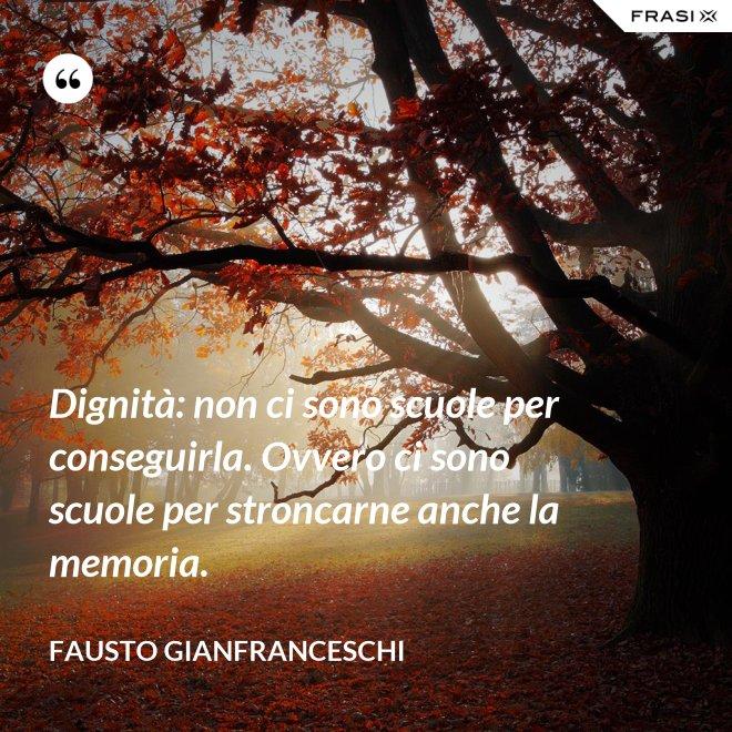 Dignità: non ci sono scuole per conseguirla. Ovvero ci sono scuole per stroncarne anche la memoria. - Fausto Gianfranceschi