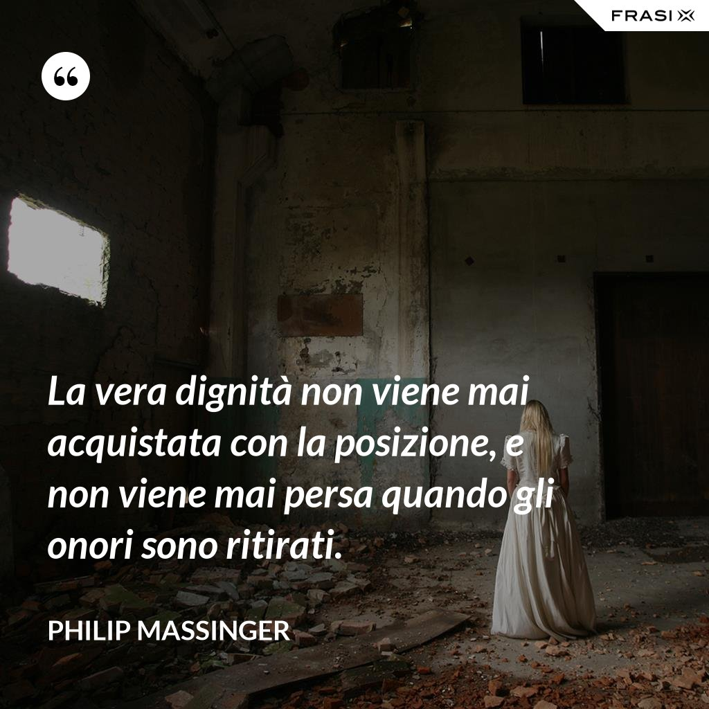 La vera dignità non viene mai acquistata con la posizione, e non viene mai persa quando gli onori sono ritirati. - Philip Massinger