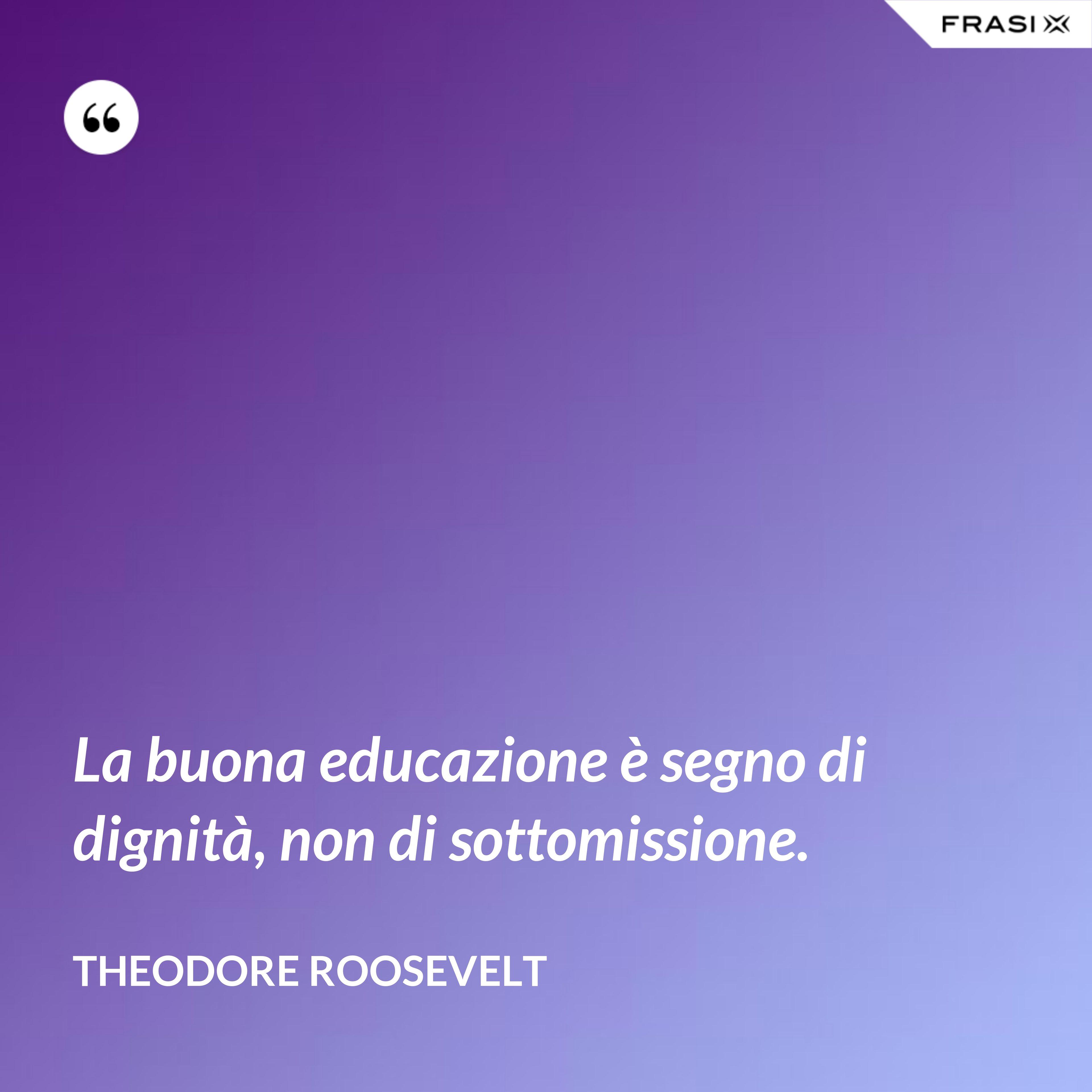 La buona educazione è segno di dignità, non di sottomissione. - Theodore Roosevelt