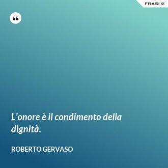L'onore è il condimento della dignità. - Roberto Gervaso