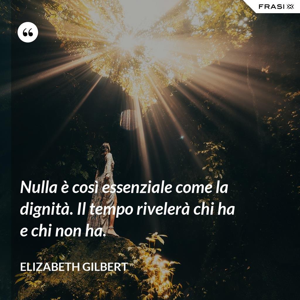Nulla è così essenziale come la dignità. Il tempo rivelerà chi ha e chi non ha. - Elizabeth Gilbert