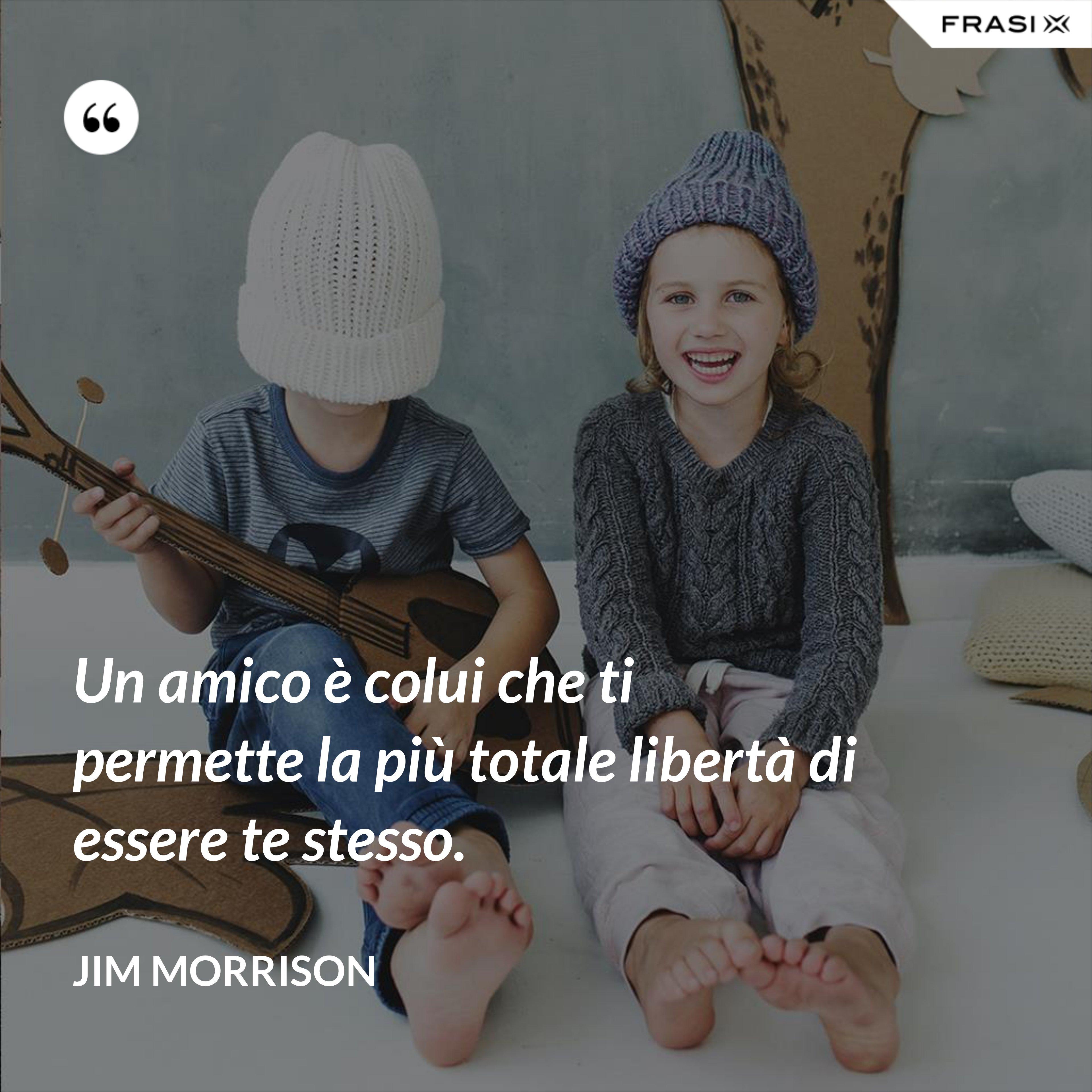 Un amico è colui che ti permette la più totale libertà di essere te stesso. - Jim Morrison