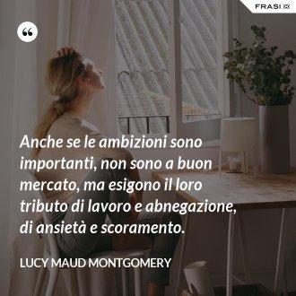 Anche se le ambizioni sono importanti, non sono a buon mercato, ma esigono il loro tributo di lavoro e abnegazione, di ansietà e scoramento. - Lucy Maud Montgomery