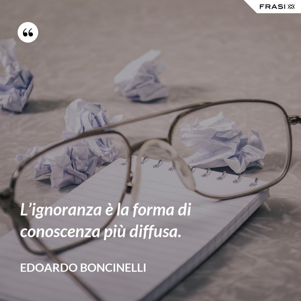L'ignoranza è la forma di conoscenza più diffusa. - Edoardo Boncinelli
