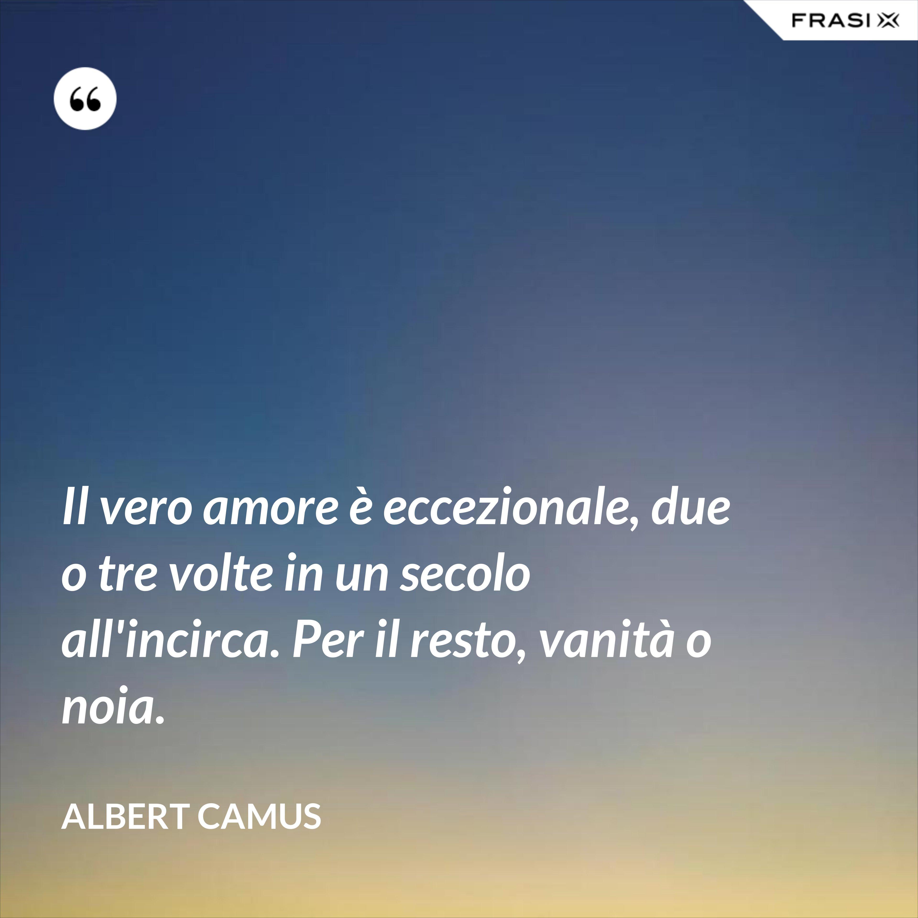 Il vero amore è eccezionale, due o tre volte in un secolo all'incirca. Per il resto, vanità o noia. - Albert Camus