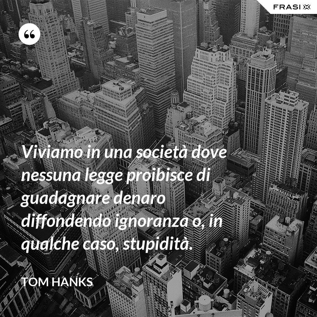 Viviamo in una società dove nessuna legge proibisce di guadagnare denaro diffondendo ignoranza o, in qualche caso, stupidità. - Tom Hanks
