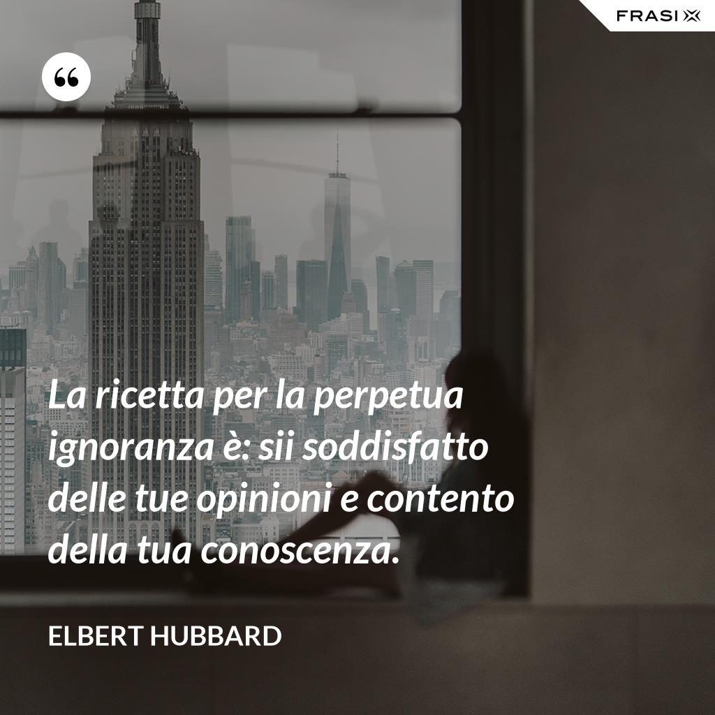 La ricetta per la perpetua ignoranza è: sii soddisfatto delle tue opinioni e contento della tua conoscenza. - Elbert Hubbard