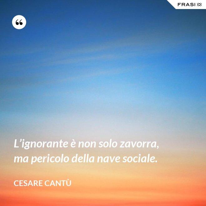 L'ignorante è non solo zavorra, ma pericolo della nave sociale. - Cesare Cantù
