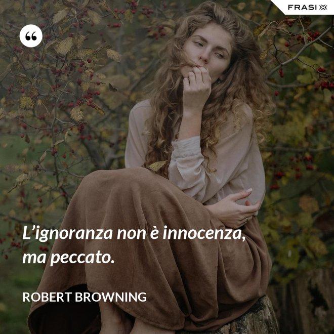 L'ignoranza non è innocenza, ma peccato. - Robert Browning