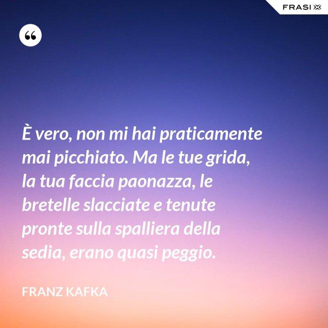 È vero, non mi hai praticamente mai picchiato. Ma le tue grida, la tua faccia paonazza, le bretelle slacciate e tenute pronte sulla spalliera della sedia, erano quasi peggio. - Franz Kafka