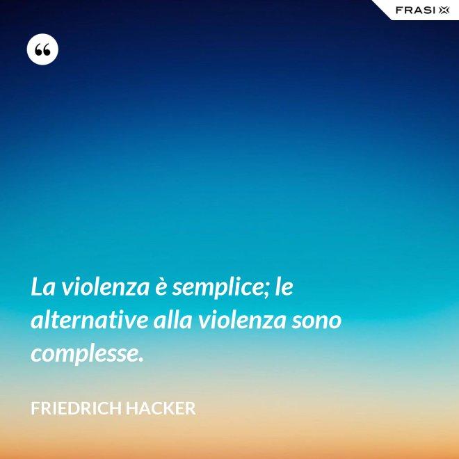 La violenza è semplice; le alternative alla violenza sono complesse. - Friedrich Hacker