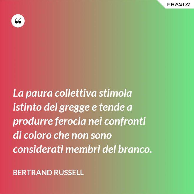 La paura collettiva stimola istinto del gregge e tende a produrre ferocia nei confronti di coloro che non sono considerati membri del branco. - Bertrand Russell