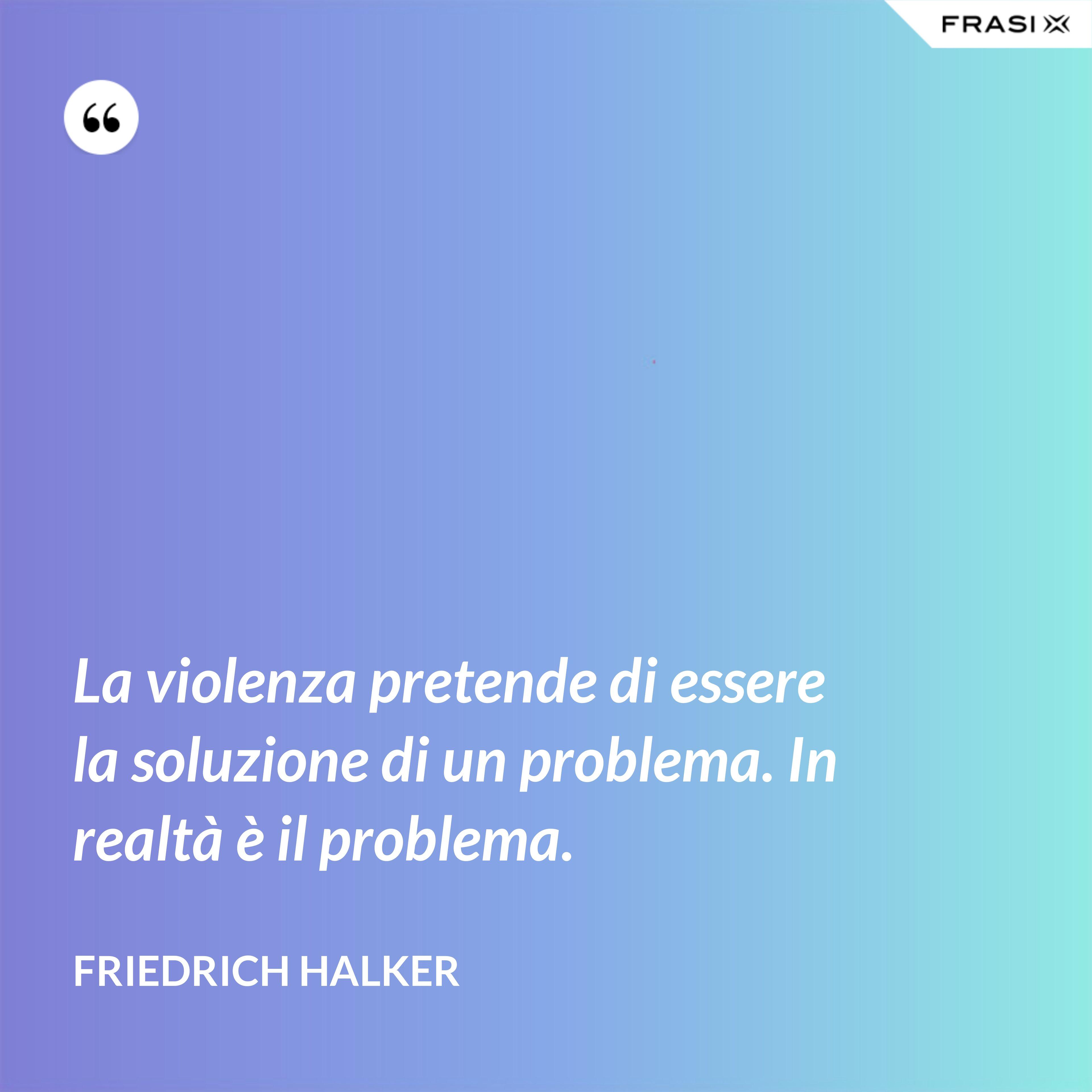 La violenza pretende di essere la soluzione di un problema. In realtà è il problema. - Friedrich Halker