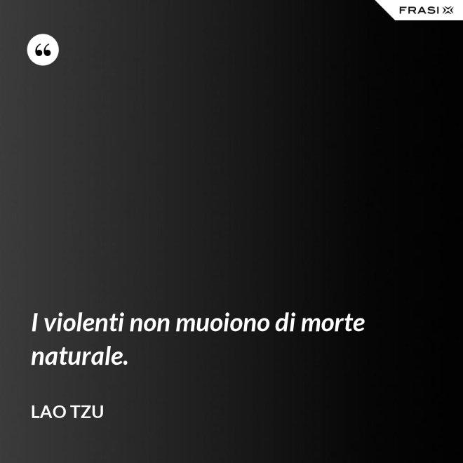 I violenti non muoiono di morte naturale. - Lao Tzu