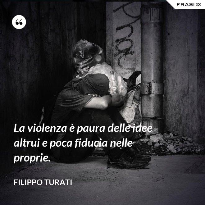 La violenza è paura delle idee altrui e poca fiducia nelle proprie. - Filippo Turati