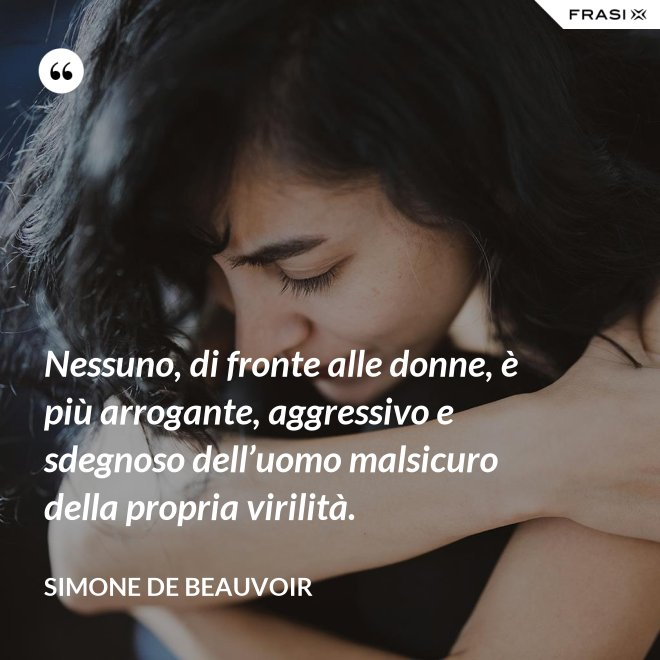 Nessuno, di fronte alle donne, è più arrogante, aggressivo e sdegnoso dell'uomo malsicuro della propria virilità. - Simone De Beauvoir