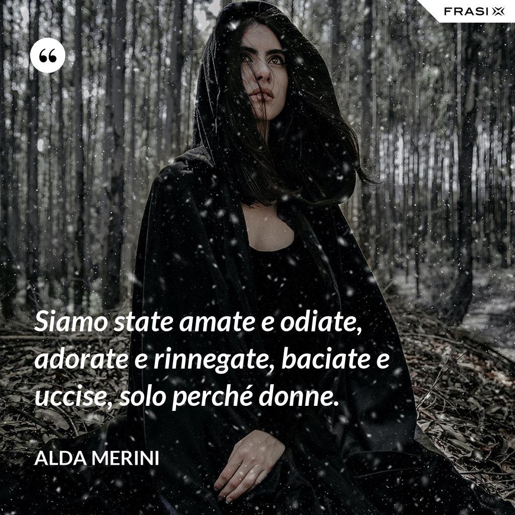 Siamo state amate e odiate, adorate e rinnegate, baciate e uccise, solo perché donne. - Alda Merini