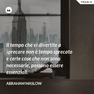 Il tempo che vi divertite a sprecare non è tempo sprecato e certe cose che non sono necessarie, possono essere essenziali. - Abraham Maslow