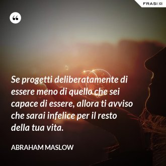 Se progetti deliberatamente di essere meno di quello che sei capace di essere, allora ti avviso che sarai infelice per il resto della tua vita. - Abraham Maslow