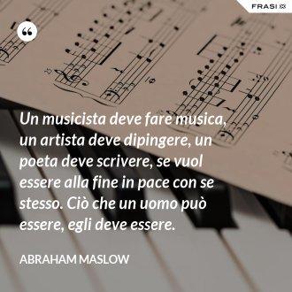 Un musicista deve fare musica, un artista deve dipingere, un poeta deve scrivere, se vuol essere alla fine in pace con se stesso. Ciò che un uomo può essere, egli deve essere. - Abraham Maslow