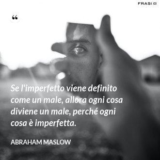 Se l'imperfetto viene definito come un male, allora ogni cosa diviene un male, perché ogni cosa è imperfetta. - Abraham Maslow