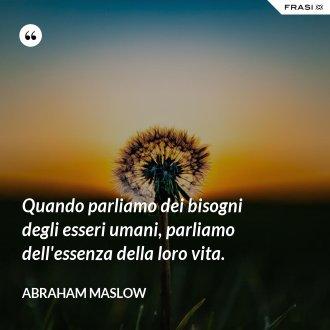 Quando parliamo dei bisogni degli esseri umani, parliamo dell'essenza della loro vita. - Abraham Maslow