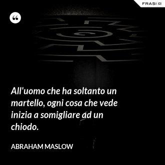 All'uomo che ha soltanto un martello, ogni cosa che vede inizia a somigliare ad un chiodo. - Abraham Maslow