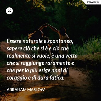 Essere naturale e spontaneo, sapere ciò che si è e ciò che realmente si vuole, è una vetta che si raggiunge raramente e che per lo più esige anni di coraggio e di dura fatica. - Abraham Maslow