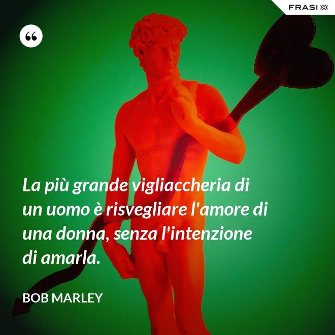 La più grande vigliaccheria di un uomo è risvegliare l'amore di una donna, senza l'intenzione di amarla. - Bob Marley