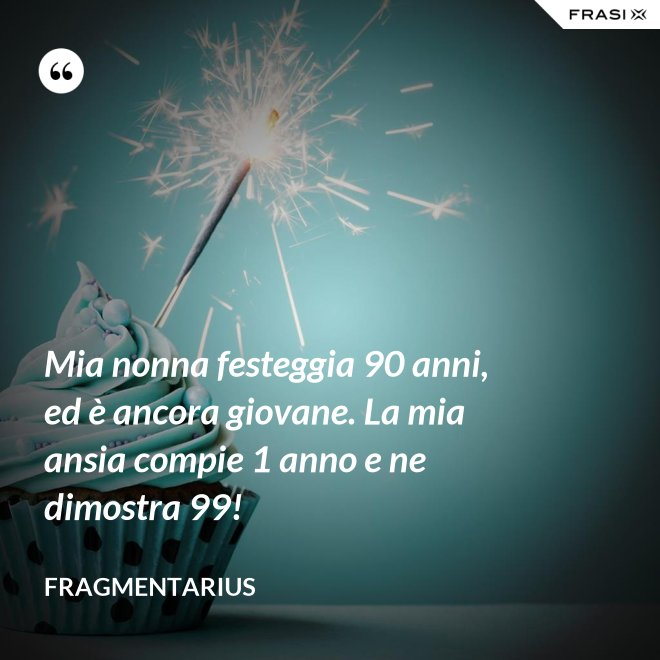 Mia nonna festeggia 90 anni, ed è ancora giovane. La mia ansia compie 1 anno e ne dimostra 99! - Fragmentarius