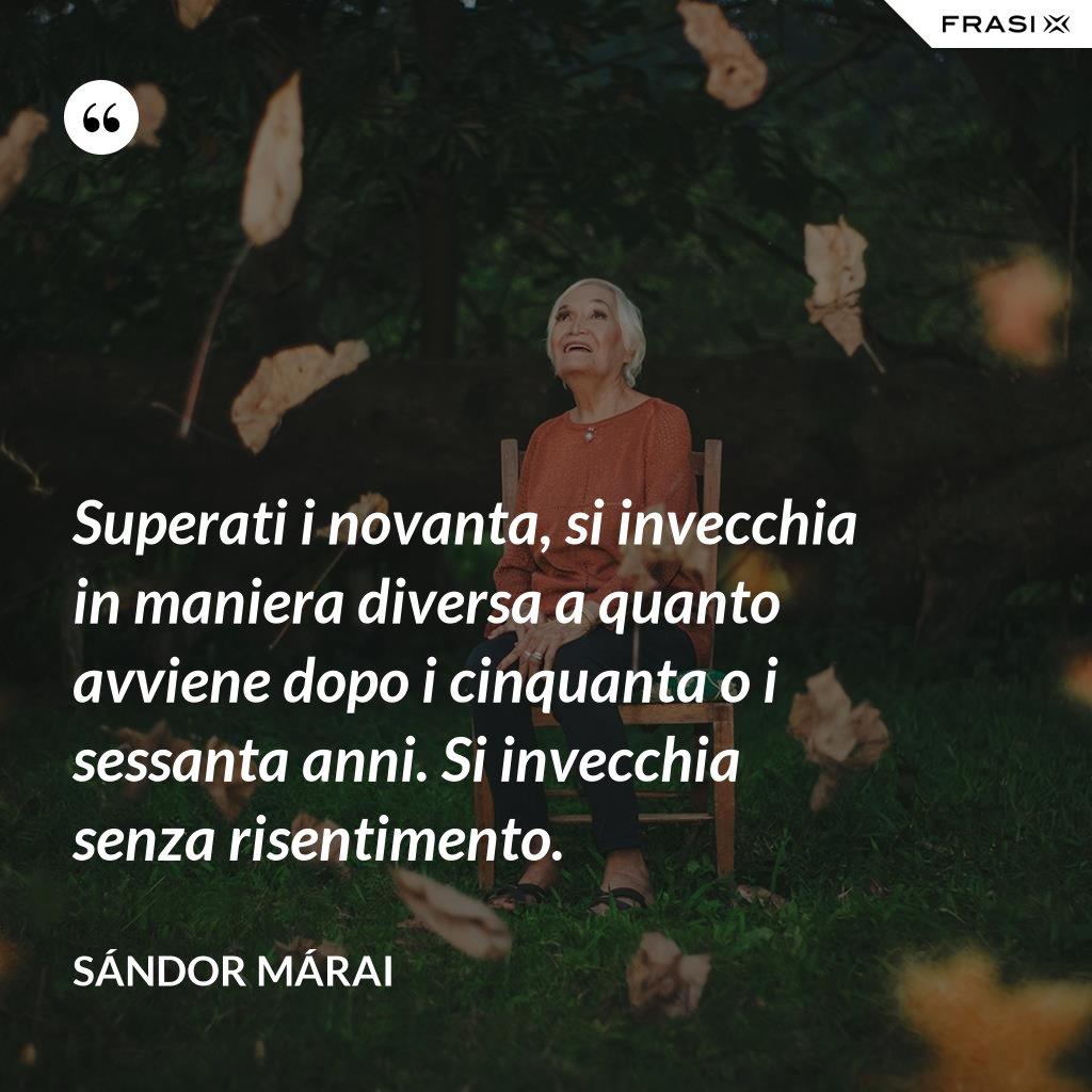 Superati i novanta, si invecchia in maniera diversa a quanto avviene dopo i cinquanta o i sessanta anni. Si invecchia senza risentimento. - Sándor Márai