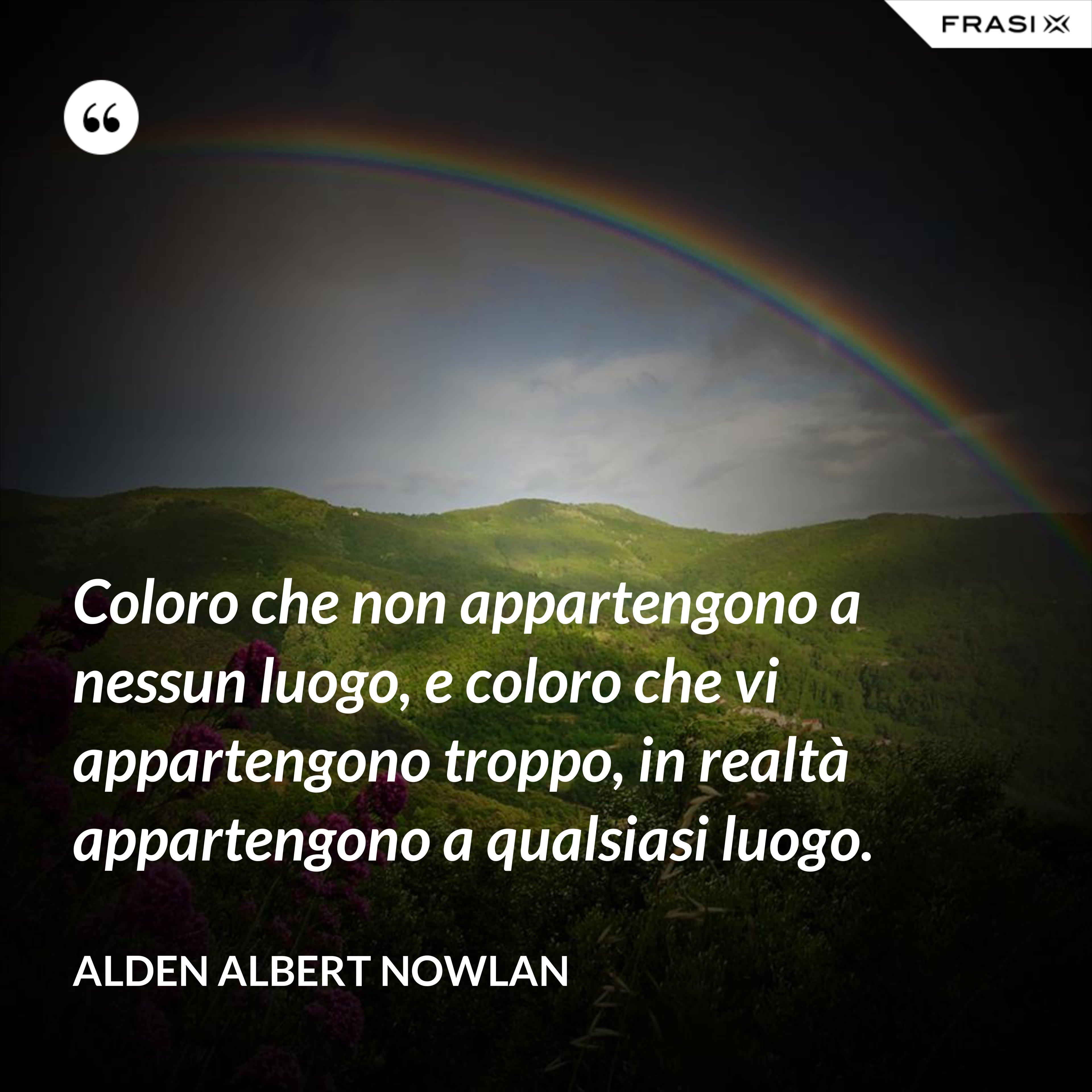 Coloro che non appartengono a nessun luogo, e coloro che vi appartengono troppo, in realtà appartengono a qualsiasi luogo. - Alden Albert Nowlan