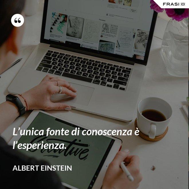 L'unica fonte di conoscenza è l'esperienza. - Albert Einstein