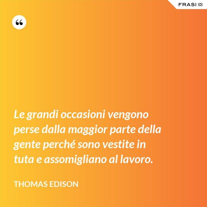 Le grandi occasioni vengono perse dalla maggior parte della gente perché sono vestite in tuta e assomigliano al lavoro. - Thomas Edison
