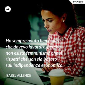 Ho sempre avuto ben chiaro che dovevo lavorare, perché non esiste femminismo che si rispetti che non sia basato sull'indipendenza economica.