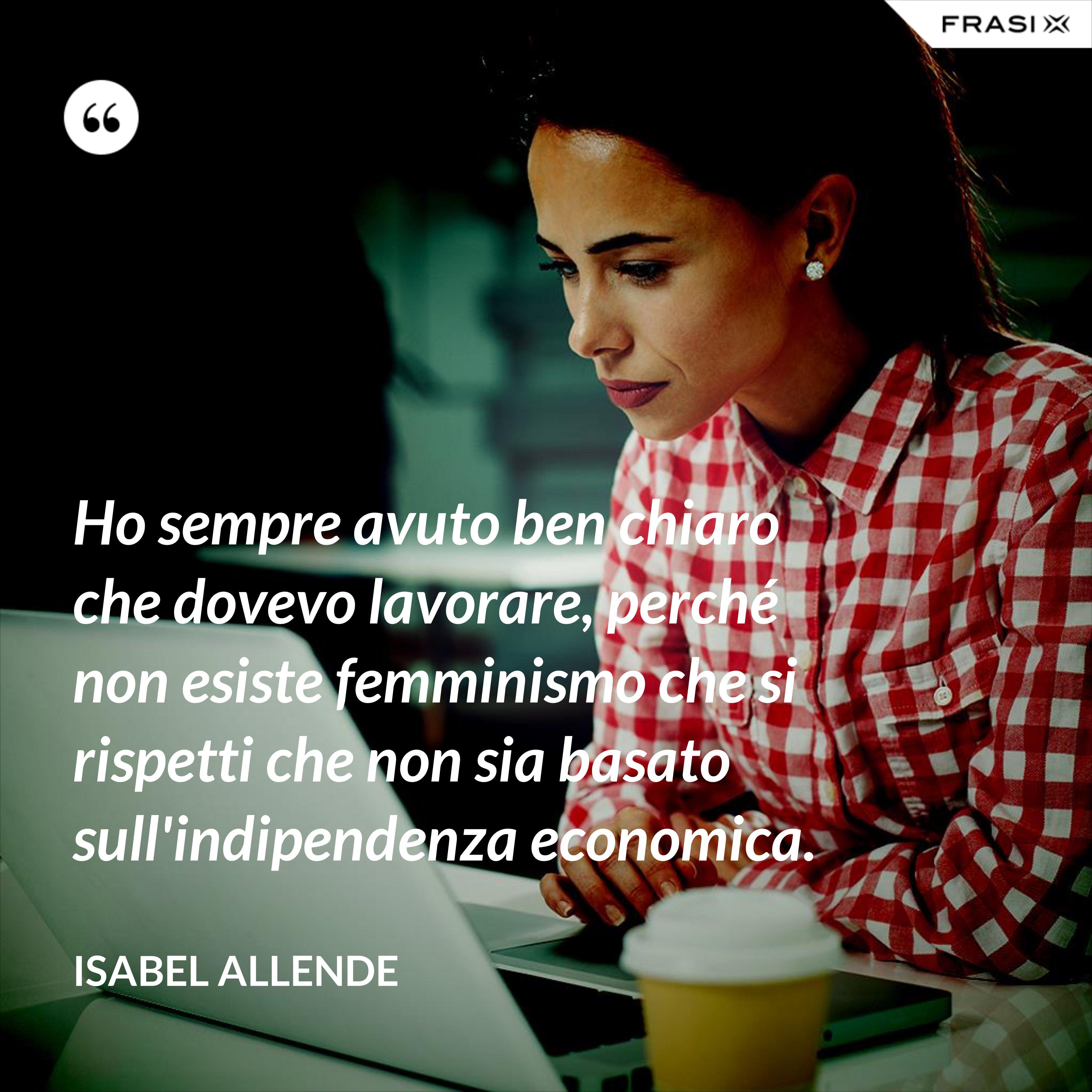 Ho sempre avuto ben chiaro che dovevo lavorare, perché non esiste femminismo che si rispetti che non sia basato sull'indipendenza economica. - Isabel Allende