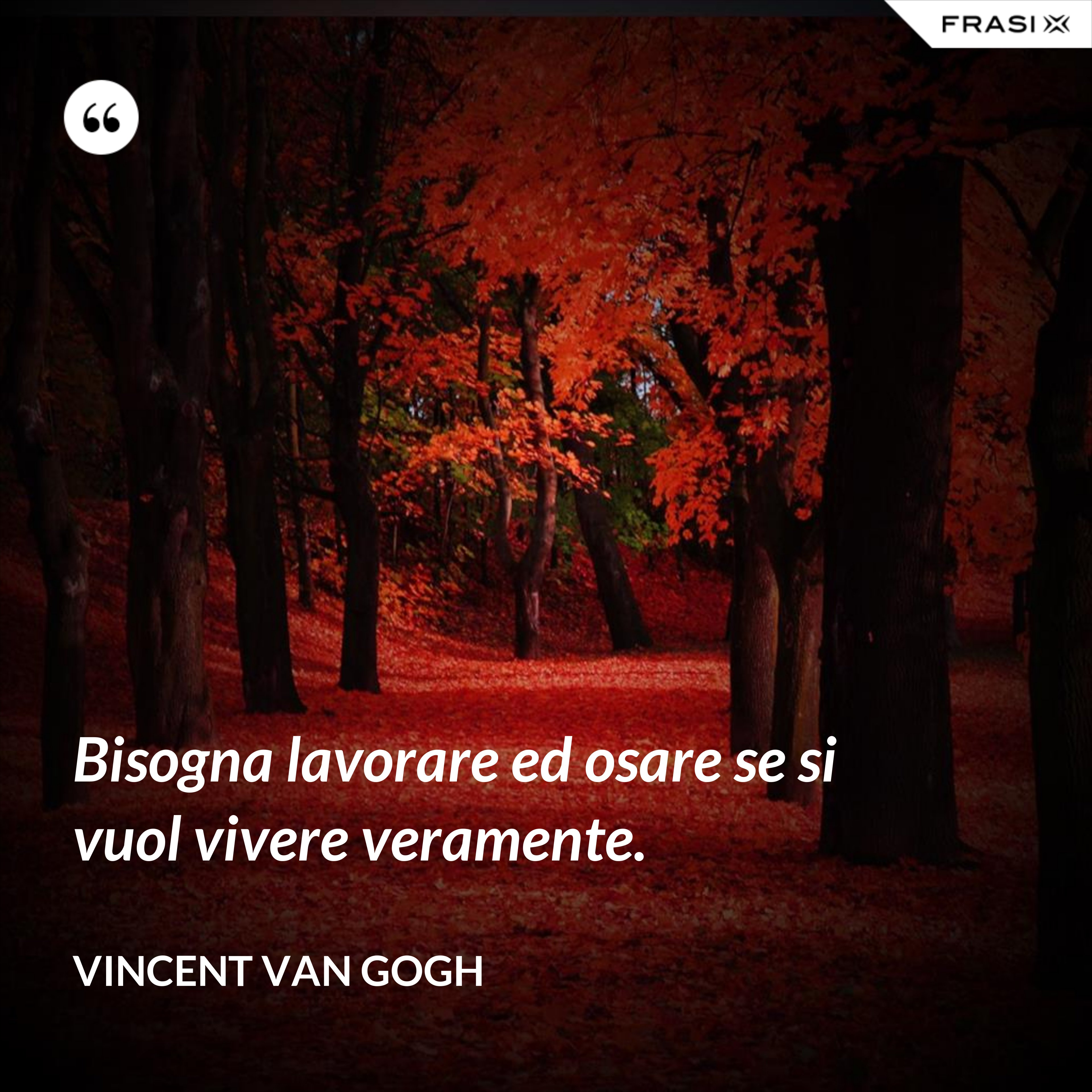 Bisogna lavorare ed osare se si vuol vivere veramente. - Vincent Van Gogh
